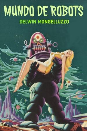 Mundo de robots, de Delwin Mongelluzzo, una novela que no existe